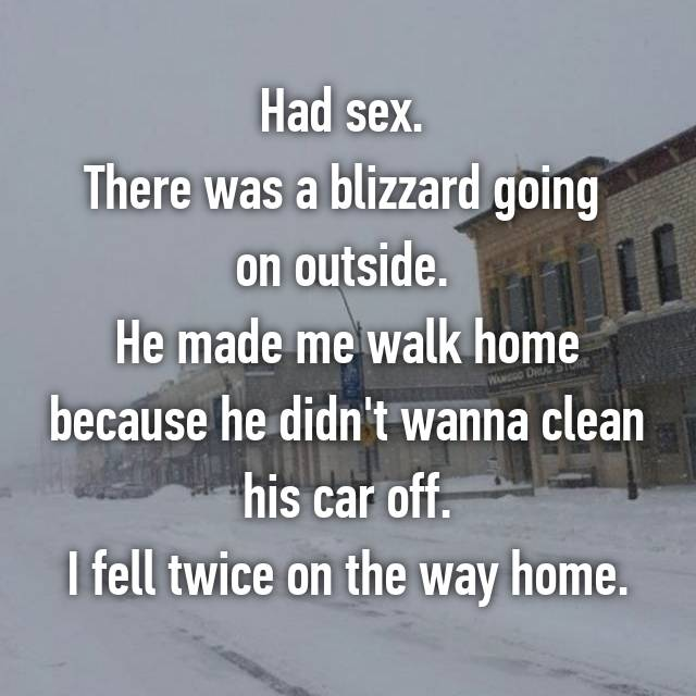 Had sex.  There was a blizzard going  on outside.  He made me walk home because he didn't wanna clean his car off. I fell twice on the way home.