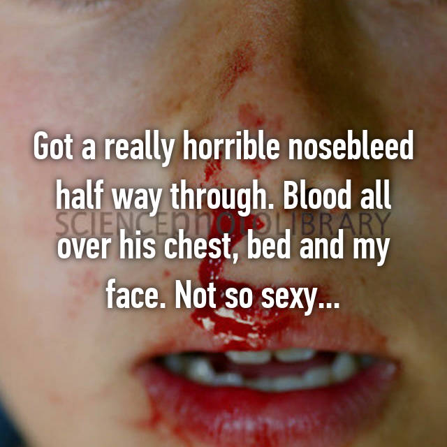 Got a really horrible nosebleed half way through. Blood all over his chest, bed and my face. Not so sexy...