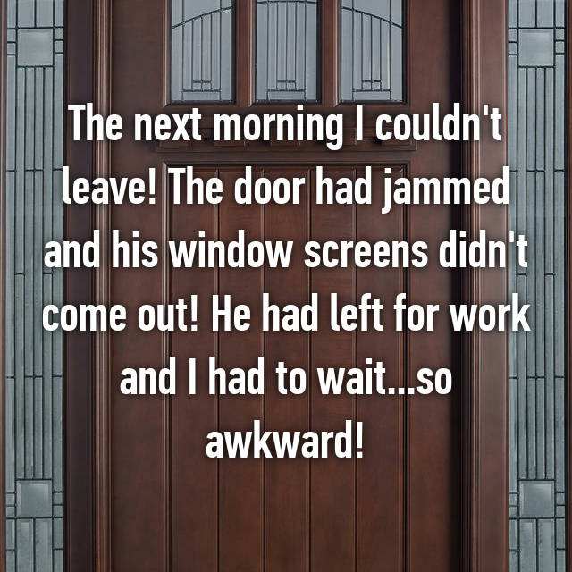 The next morning I couldn't leave! The door had jammed and his window screens didn't come out! He had left for work and I had to wait...so awkward!