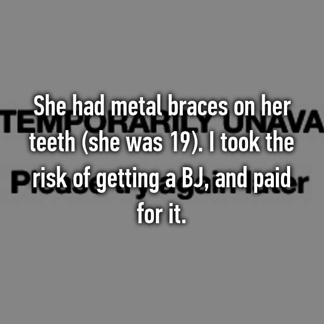 She had metal braces on her teeth (she was 19). I took the risk of getting a BJ, and paid for it. 😱