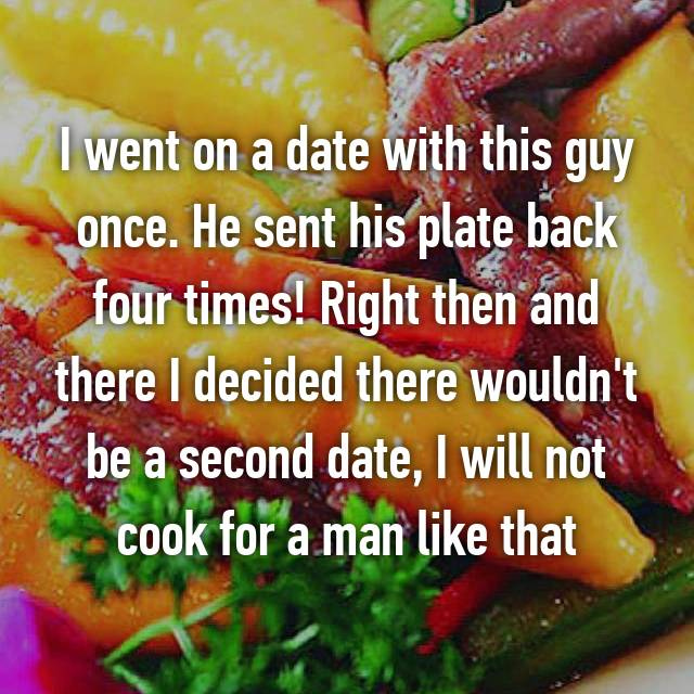 I went on a date with this guy once. He sent his plate back four times! Right then and there I decided there wouldn't be a second date, I will not cook for a man like that