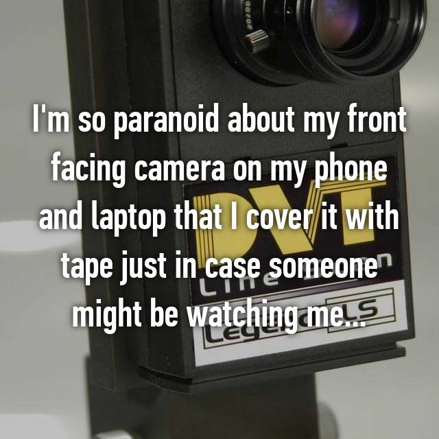 I'm so paranoid about my front facing camera on my phone and laptop that I cover it with tape just in case someone might be watching me...