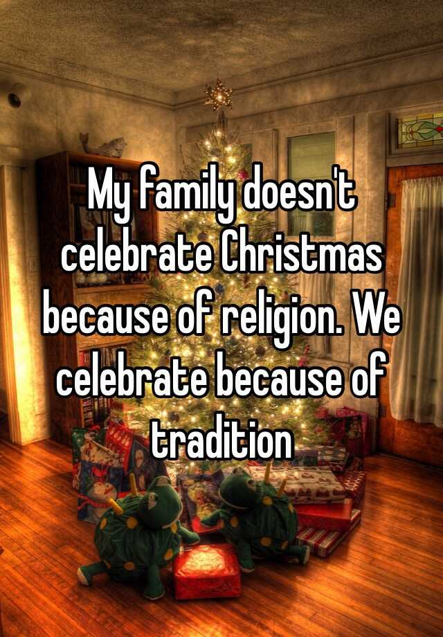 My family doesn't celebrate Christmas because of religion. We ...