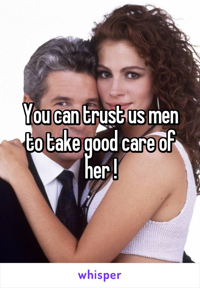 You can trust us men to take good care of her !