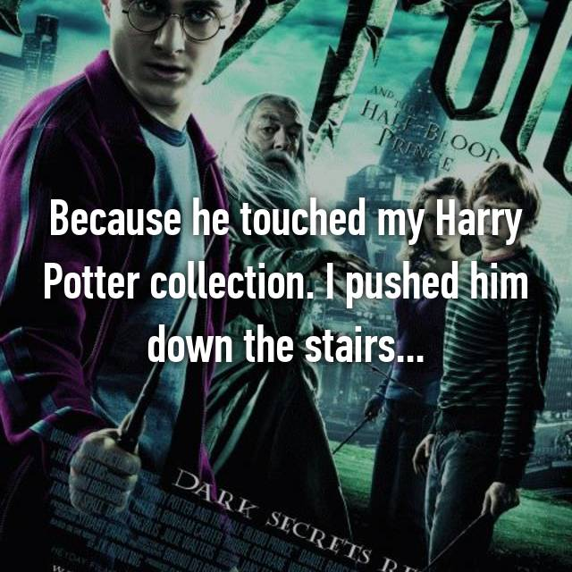 Because he touched my Harry Potter collection. I pushed him down the stairs...