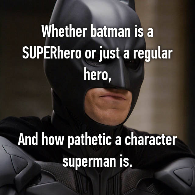 Whether batman is a SUPERhero or just a regular hero,   And how pathetic a character superman is.