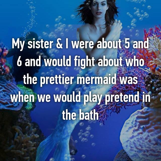 My sister & I were about 5 and 6 and would fight about who the prettier mermaid was when we would play pretend in the bath 😂