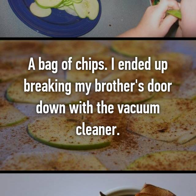 A bag of chips. I ended up breaking my brother's door down with the vacuum cleaner.