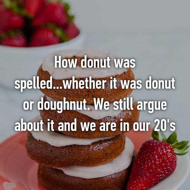 How donut was spelled...whether it was donut or doughnut. We still argue about it and we are in our 20's