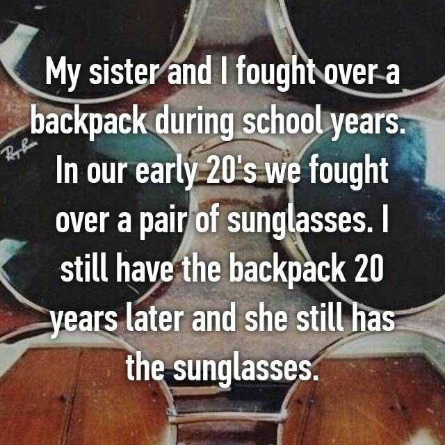 My sister and I fought over a backpack during school years.  In our early 20's we fought over a pair of sunglasses. I still have the backpack 20 years later and she still has the sunglasses.