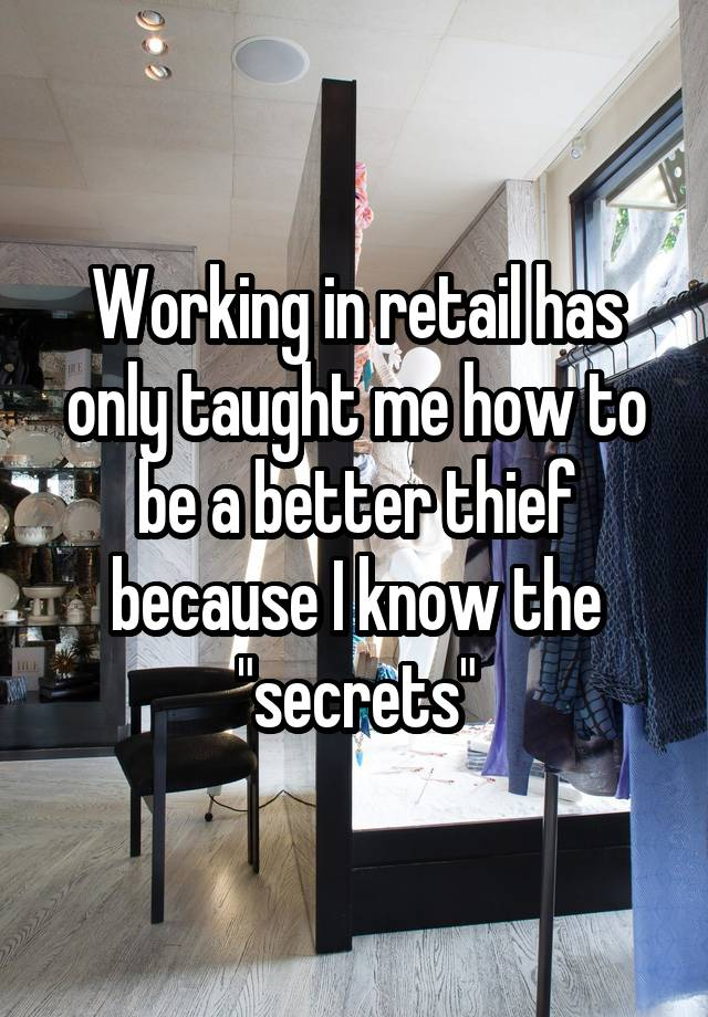 """Working in retail has only taught me how to be a better thief because I know the """"secrets"""""""