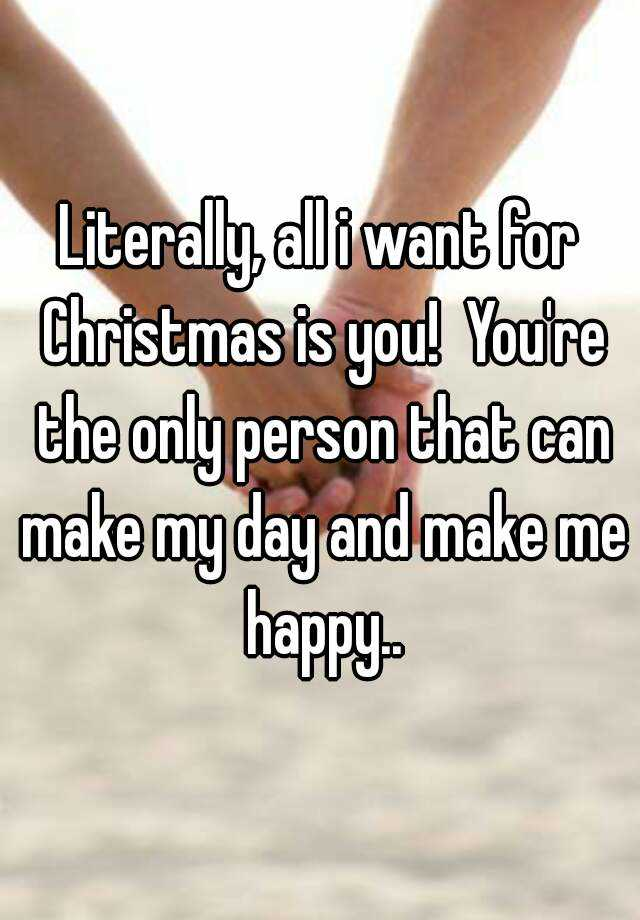 Literally, all i want for Christmas is you! You're the only person ...