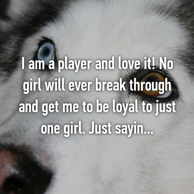 I am a player and love it! No girl will ever break through and get me to be loyal to just one girl. Just sayin...