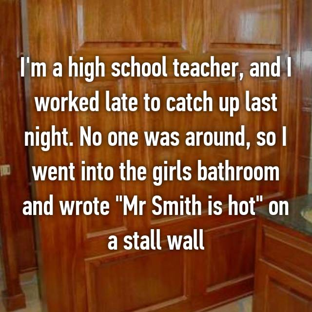 "I'm a high school teacher, and I worked late to catch up last night. No one was around, so I went into the girls bathroom and wrote ""Mr Smith is hot"" on a stall wall"