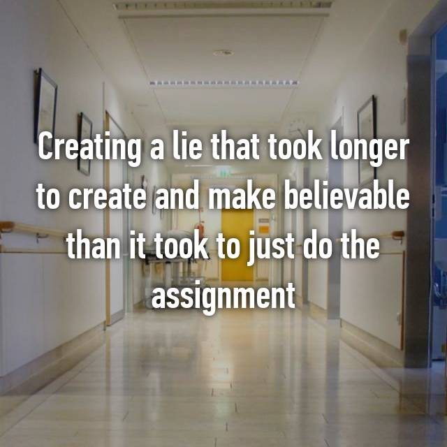 Creating a lie that took longer to create and make believable than it took to just do the assignment