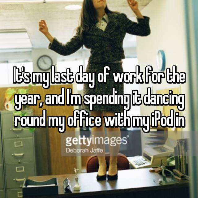 It's my last day of work for the year, and I'm spending it dancing round my office with my iPod in