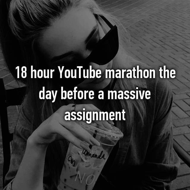 18 hour YouTube marathon the day before a massive assignment