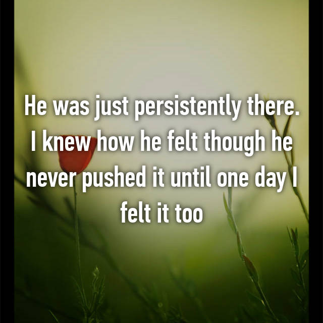 He was just persistently there. I knew how he felt though he never pushed it until one day I felt it too