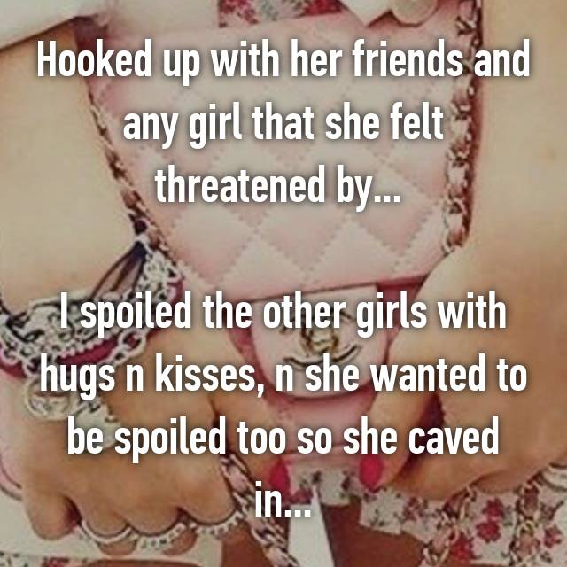 Hooked up with her friends and any girl that she felt threatened by...   I spoiled the other girls with hugs n kisses, n she wanted to be spoiled too so she caved in...