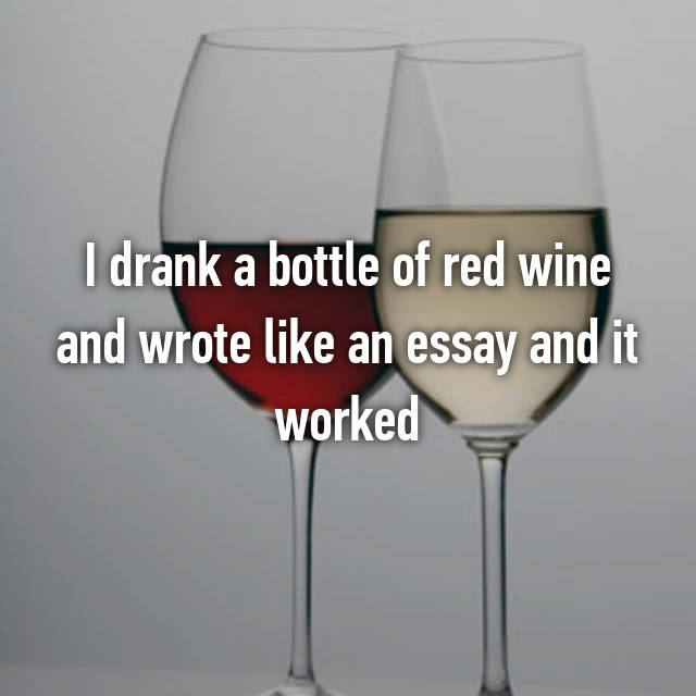 I drank a bottle of red wine and wrote like an essay and it worked