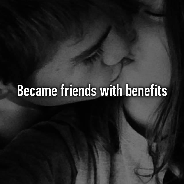 Became friends with benefits