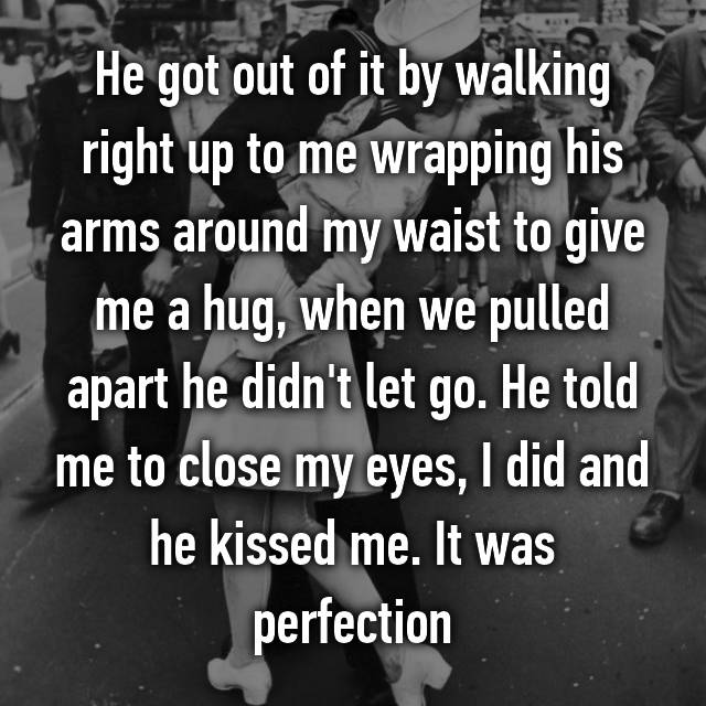 He got out of it by walking right up to me wrapping his arms around my waist to give me a hug, when we pulled apart he didn't let go. He told me to close my eyes, I did and he kissed me. It was perfection