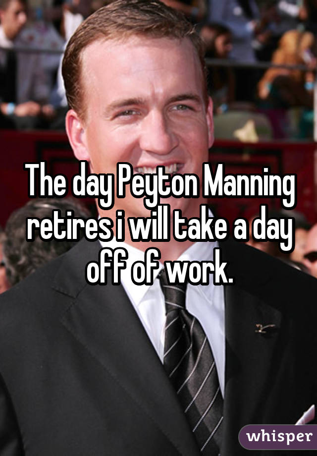 The day Peyton Manning retires i will take a day off of work.
