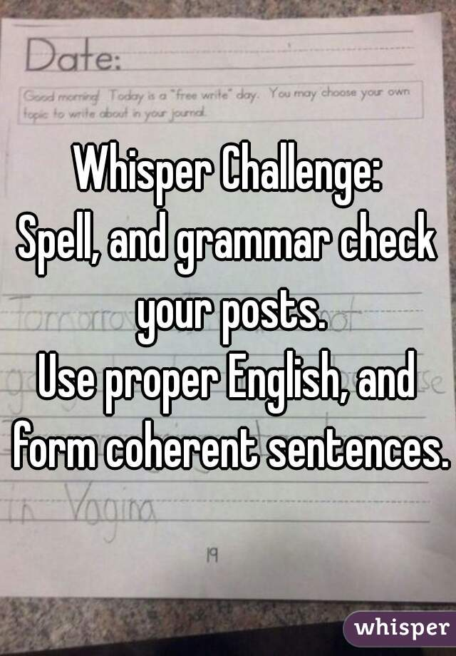 Whisper challenge spell and grammar check your posts use proper