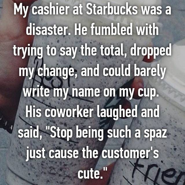 """My cashier at Starbucks was a disaster. He fumbled with trying to say the total, dropped my change, and could barely write my name on my cup.  His coworker laughed and said, """"Stop being such a spaz just cause the customer's cute."""""""