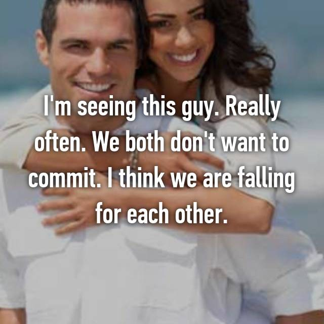 I'm seeing this guy. Really often. We both don't want to commit. I think we are falling for each other.