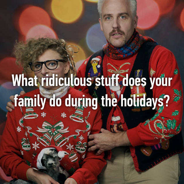 What ridiculous stuff does your family do during the holidays?