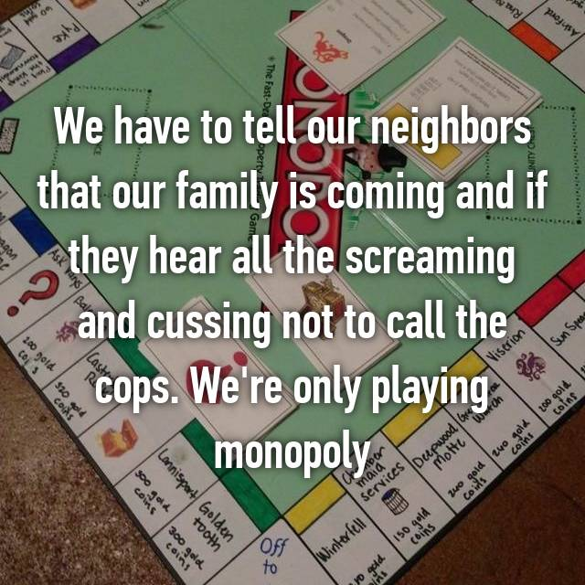 We have to tell our neighbors that our family is coming and if they hear all the screaming and cussing not to call the cops. We're only playing monopoly