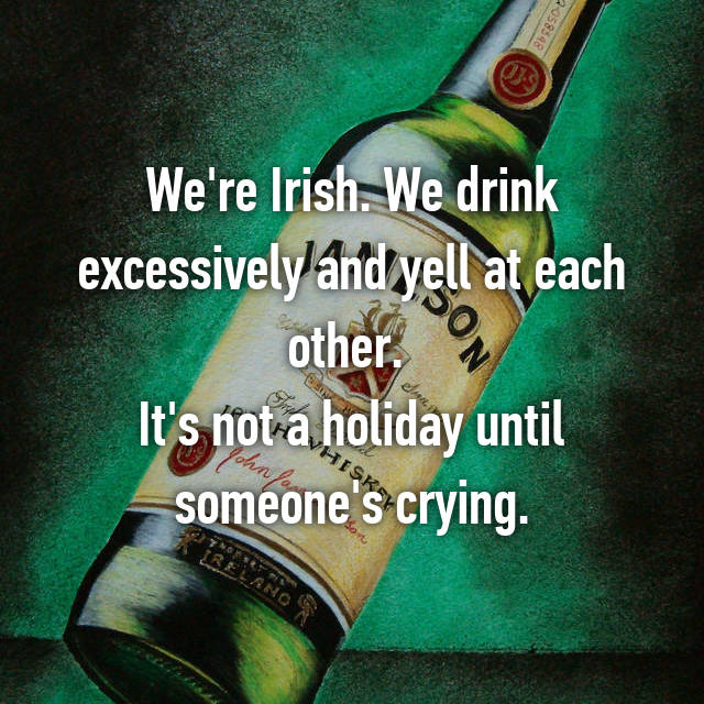 We're Irish. We drink excessively and yell at each other.  It's not a holiday until someone's crying.
