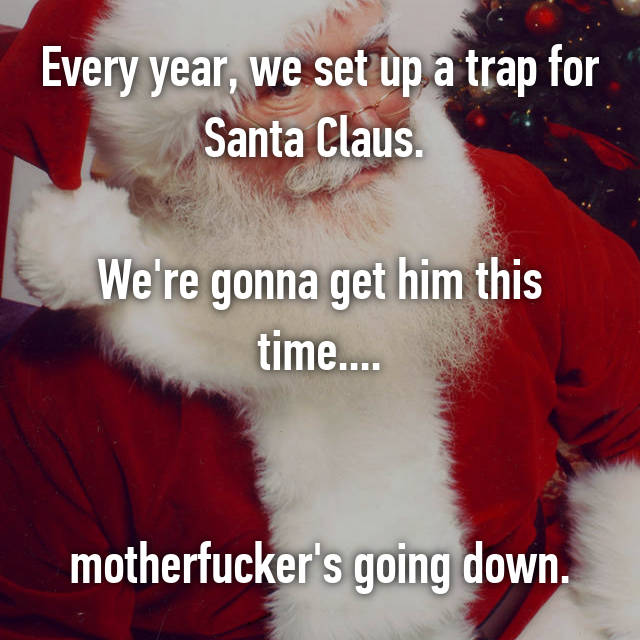 Every year, we set up a trap for Santa Claus.   We're gonna get him this time....   motherfucker's going down.