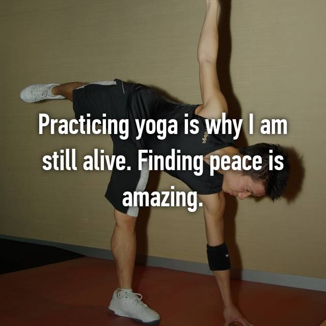 Practicing yoga is why I am still alive. Finding peace is amazing.