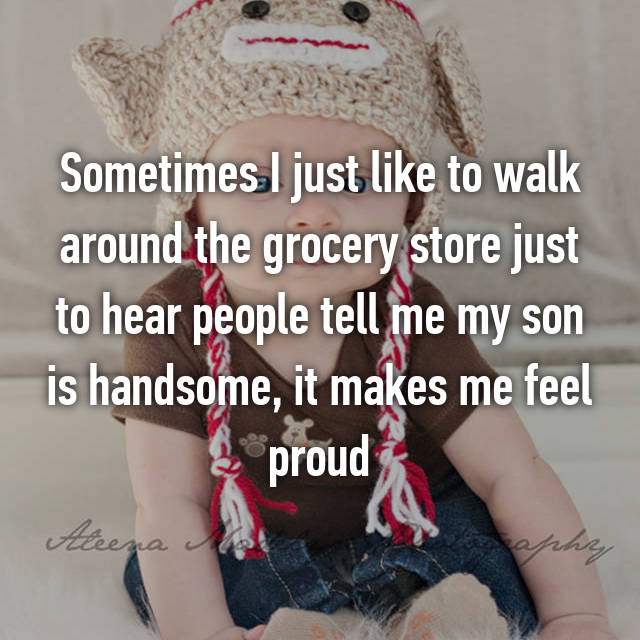 Sometimes I just like to walk around the grocery store just to hear people tell me my son is handsome, it makes me feel proud