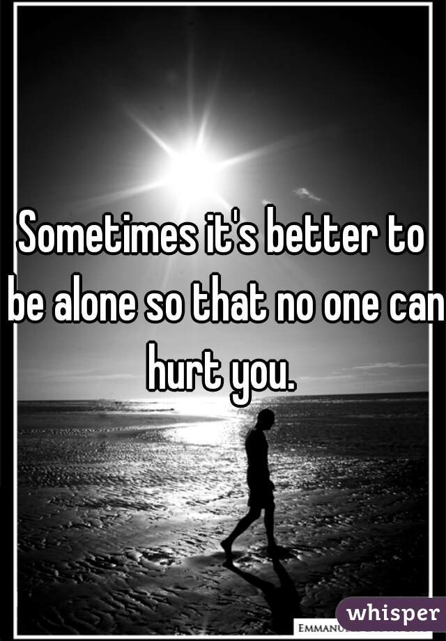 Sometimes It S Better To Be Alone So That No One Can Hurt You