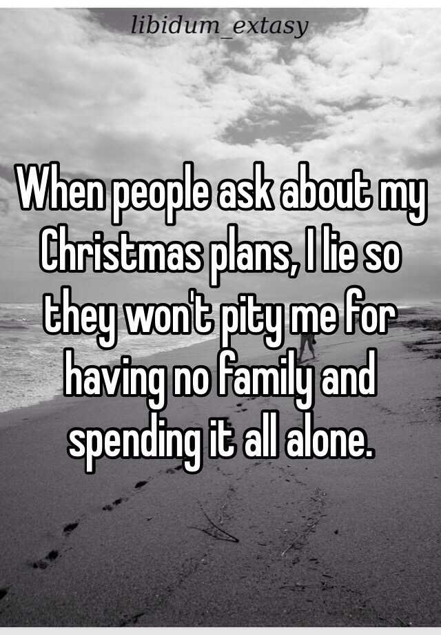 When people ask about my Christmas plans, I lie so they won't pity ...