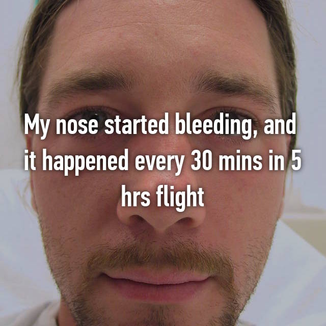 My nose started bleeding, and  it happened every 30 mins in 5 hrs flight