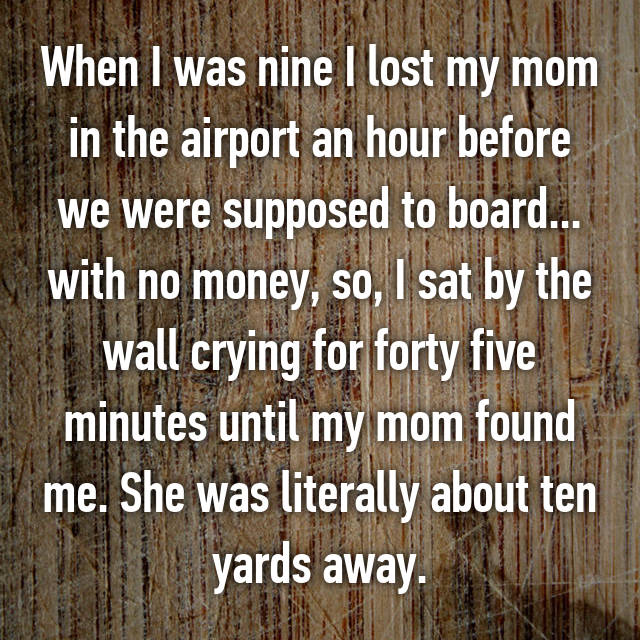 When I was nine I lost my mom in the airport an hour before we were supposed to board... with no money, so, I sat by the wall crying for forty five minutes until my mom found me. She was literally about ten yards away.
