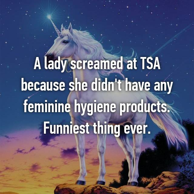 A lady screamed at TSA because she didn't have any feminine hygiene products. Funniest thing ever.