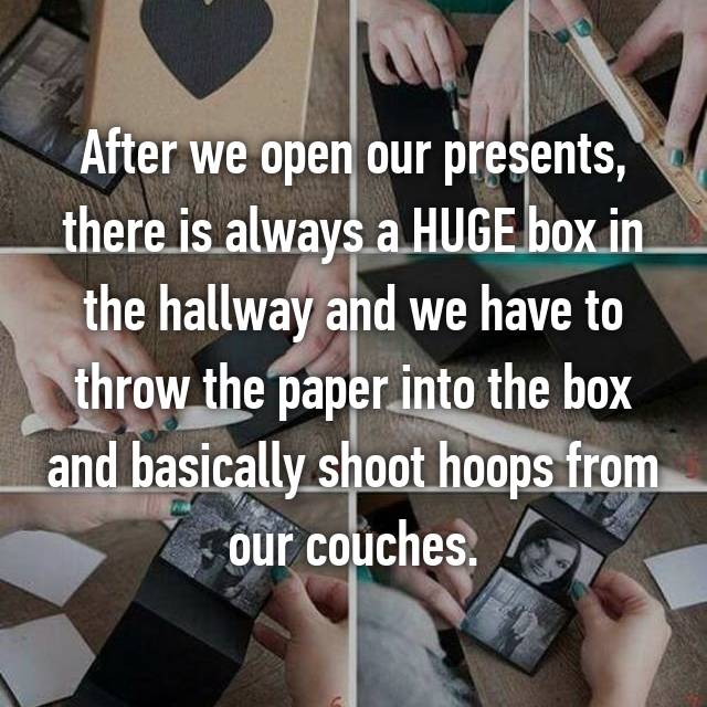 After we open our presents, there is always a HUGE box in the hallway and we have to throw the paper into the box and basically shoot hoops from our couches.