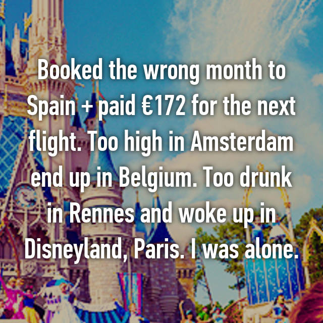 Booked the wrong month to Spain + paid €172 for the next flight. Too high in Amsterdam end up in Belgium. Too drunk in Rennes and woke up in Disneyland, Paris. I was alone.