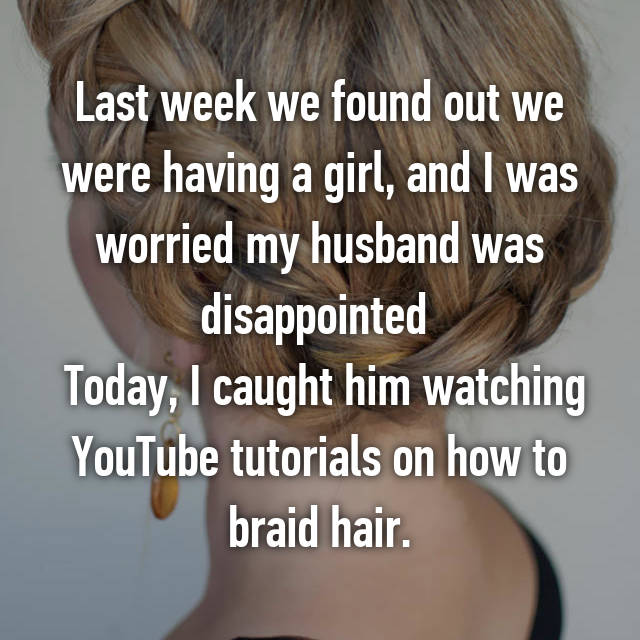 Last week we found out we were having a girl, and I was worried my husband was disappointed   Today, I caught him watching YouTube tutorials on how to braid hair.