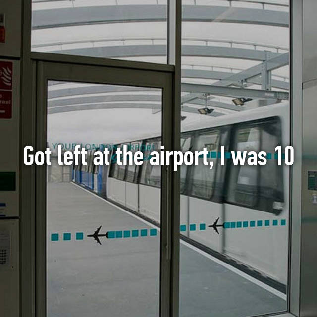 Got left at the airport, I was 10