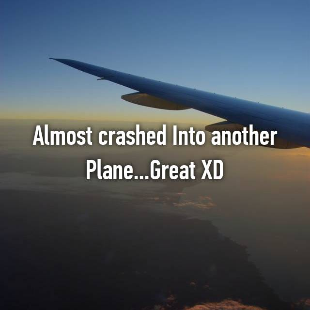 Almost crashed Into another Plane...Great XD
