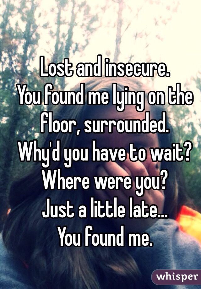 And Insecure You Found Me Lying On The Floor Surrounded Why D