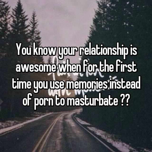 You know your relationship is awesome when for the first time you use memories instead of porn to masturbate ❤️💦