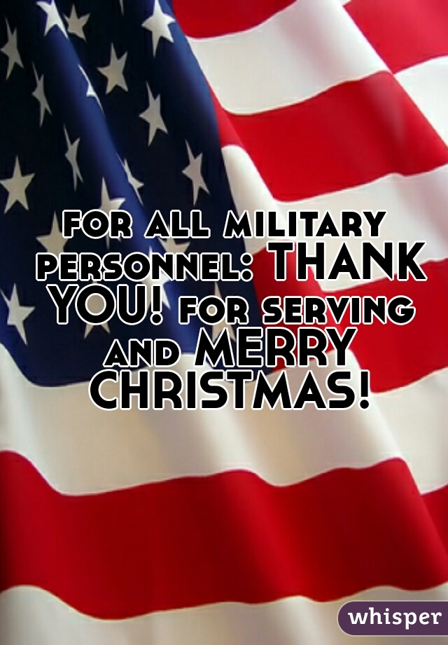 all military personnel: THANK YOU! for serving and MERRY CHRISTMAS!