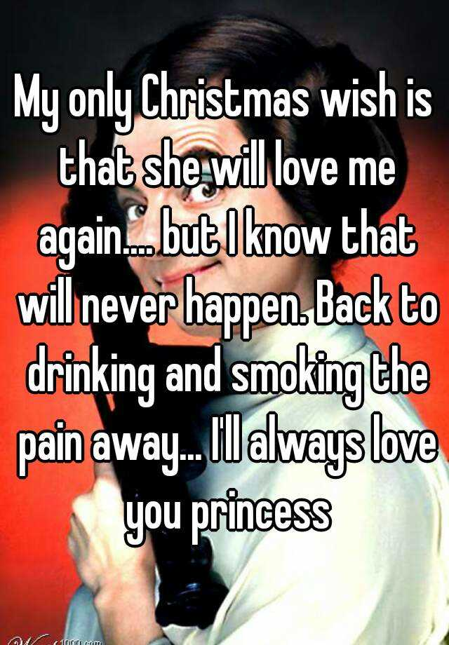 My only Christmas wish is that she will love me again ...